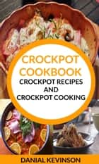 Crockpot Cookbook: Crockpot Recipes And Crockpot Cooking ebook by Danial Kevinson