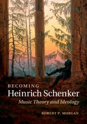Becoming Heinrich Schenker - Music Theory and Ideology ebook by Robert P. Morgan