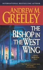 The Bishop in the West Wing - A Bishop Blackie Ryan Novel ebook by Andrew M. Greeley