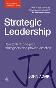 Strategic Leadership - How to Think and Plan Strategically and Provide Direction ebook by John Adair