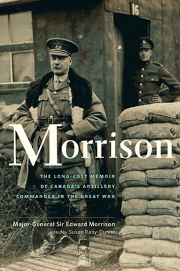 Morrison - The Long-Lost Memoir of Canada's Artillery Commander in the Great War ebook by Susan Raby-Dunne,Edward Morrison