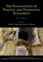 The Foundations of Positive and Normative Economics ebook by Andrew Caplin,Andrew Schotter