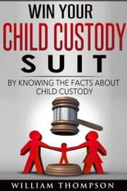 Win Your Child Custody Suit By Knowing The Facts About Child Custody ebook by William L Thompson