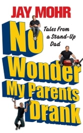 No Wonder My Parents Drank - Tales from a Stand-Up Dad ebook by Jay Mohr