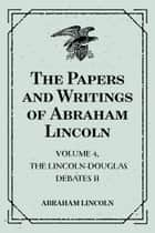 The Papers and Writings of Abraham Lincoln: Volume 4, The Lincoln-Douglas Debates II ebook by Abraham Lincoln