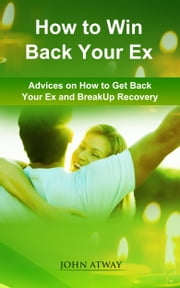 How to Win Back your Ex - Advices on How to Get Back your Ex and Breakup Recovery ebook by John Atway