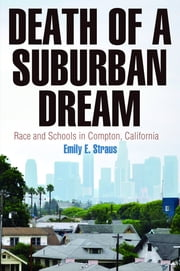 Death of a Suburban Dream - Race and Schools in Compton, California ebook by Emily E. Straus