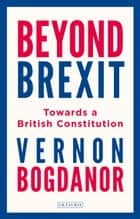 Beyond Brexit - Towards a British Constitution ebook by Professor Vernon Bogdanor