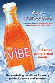 The Vibe - The Marketing Handbook for Every Product, Service and Industry ebook by Gary Bertwistle
