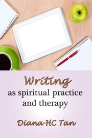 Writing As Spiritual Practice And Therapy ebook by Diana HC Tan