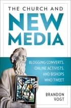 The Church and New Media - Blogging Converts, Online Activists, and Bishops Who Tweet ebook by Brandon Vogt