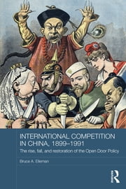 International Competition in China, 1899-1991 - The Rise, Fall, and Restoration of the Open Door Policy ebook by Bruce A. Elleman
