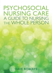 Psychosocial Nursing Care: A Guide To Nursing The Whole Person ebook by Dave Roberts