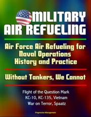 Military Air Refueling: Air Force Air Refueling for Naval Operations, History and Practice; Without Tankers, We Cannot; Flight of the Question Mark, KC-10, KC-135, Vietnam, War on Terror, Spaatz ebook by Progressive Management