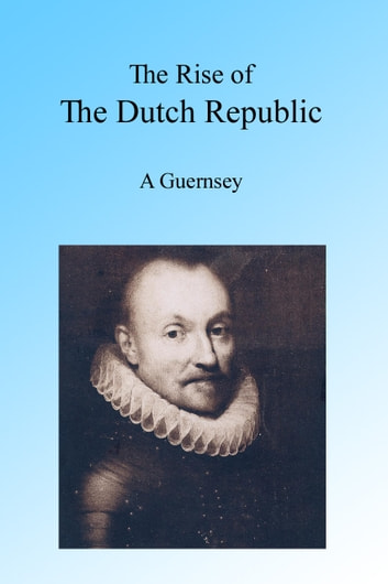 The Rise of the Dutch Republic ebook by A Guernsey