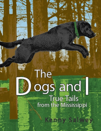 Dogs and I - True Tails from the Mississippi ebook by Kenny Salwey