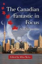 The Canadian Fantastic in Focus - New Perspectives ebook by Allan Weiss