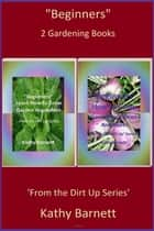 """Beginners"" 2 Gardening Books - From the Dirt Up ebook by Kathy Barnett"
