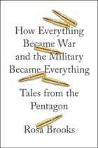 How Everything Became War and the Military Became Everything ebook by Rosa Brooks