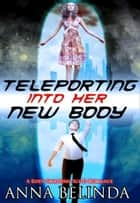 Teleporting Into Her New Body: A Body-Swapping Sci-Fi Romance ebook by Anna Bellinda