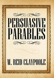 Persuasive Parables ebook by W. Reid Claypoole