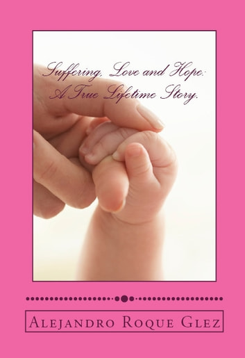 Suffering, Love and Hope: A True Lifetime Story. ebook by Alejandro Roque Glez