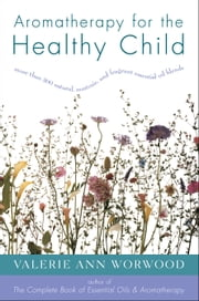 Aromatherapy for the Healthy Child - More Than 300 Natural, Nontoxic, and Fragrant Essential Oil Blends ebook by Valerie Ann Worwood