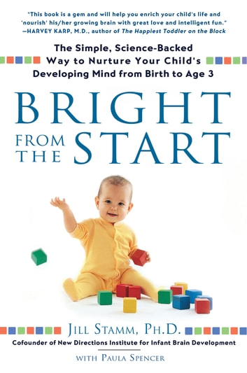 Bright from the Start - The Simple, Science-Backed Way to Nurture Your Child's Developing Mind from Birth to Age 3 ebook by Jill Stamm