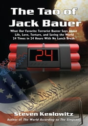 The Tao of Jack Bauer - What Our Favorite Terrorist Buster Says About Life, Love, Torture, and Saving the World 24 Times in 24 Hours With No Lunch Break ebook by Steven Keslowitz