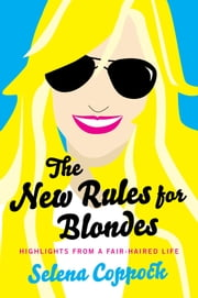 The New Rules for Blondes - Highlights from a Fair-Haired Life ebook by Selena Coppock
