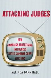 Attacking Judges - How Campaign Advertising Influences State Supreme Court Elections ebook by Melinda Hall