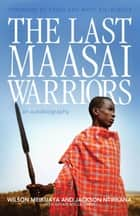 Last Maasai Warriors, The - An Autobiography ebook by Susan McClelland, Wilson Meikuaya, Jackson Ntirkana