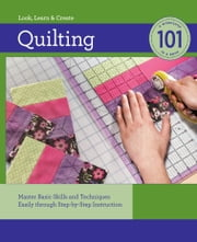 Quilting 101: Master Basic Skills and Techniques Easily through Step-by-Step Instruction - Master Basic Skills and Techniques Easily through Step-by-Step Instruction ebook by Editors of Creative Publishing