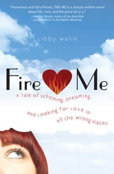 Fire Me - A Tale of Scheming, Dreaming and Looking for Love in All the Wrong Places ebook by Libby Malin
