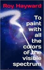 To Paint with all the Colors of the Visible Spectrum ebook by Roy Hayward