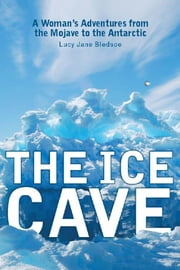 The Ice Cave: A Woman¿s Adventures from the Mojave to the Antarctic ebook by Bledsoe, Lucy Jane