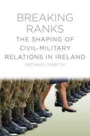 Breaking Ranks - The Shaping of Civil-Military Relations in Ireland ebook by Michael Martin