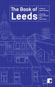 The Book of Leeds - A City in Short Fiction ebook by Tony Harrison,Jeremy Dyson,David Peace