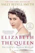 Elizabeth the Queen - The Life of a Modern Monarch ebook by Sally Bedell Smith