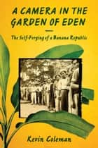 A Camera in the Garden of Eden - The Self-Forging of a Banana Republic ebook by Kevin Coleman