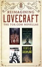 Reimagining Lovecraft: The Tor.com Novellas - (The Ballad of Black Tom, The Dream-Quest of Vellit Boe, Hammers on Bone, Agents of Dreamland) ebook by Victor LaValle, Kij Johnson, Cassandra Khaw,...