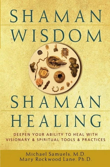 Shaman Wisdom, Shaman Healing - Deepen Your Ability to Heal with Visionary and Spiritual Tools and Practices ebook by Mary Rockwood Lane PH.D.,Michael Samuels, M.D.
