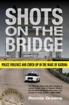 Shots on the Bridge - Police Violence and Cover-Up in the Wake of Katrina ebook by Ronnie Greene