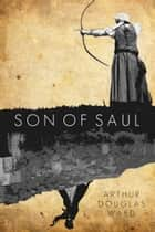 Son of Saul ebook by Arthur Douglas Ward
