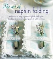 The Art of Napkin Folding - Includes 20 step-by-step napkin folds plus finishing touches for the perfect table setting ebook by Ryland, Peters & Small