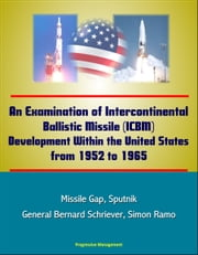 An Examination of Intercontinental Ballistic Missile (ICBM) Development Within the United States from 1952 to 1965 - Missile Gap, Sputnik, General Bernard Schriever, Simon Ramo ebook by Progressive Management