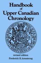 Handbook of Upper Canadian Chronology - Revised Edition ebook by Frederick H. Armstrong
