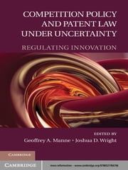 Competition Policy and Patent Law under Uncertainty - Regulating Innovation ebook by Geoffrey A. Manne,Joshua D. Wright