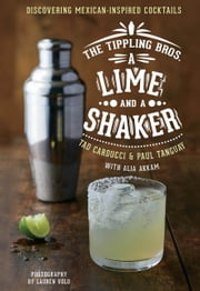 The Tippling Bros. A Lime and a Shaker - Discovering Mexican-Inspired Cocktails ebook by Tad Carducci,Paul Tanguay,Alia Akkam