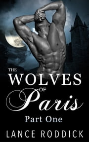 The Wolves of Paris: Part One (Gay Werewolf Romance) - The Wolves of Paris, #1 ebook by Lance Roddick